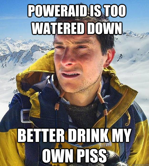 Poweraid is too watered down  better drink my own piss