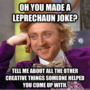 Oh you made a leprechaun joke? Tell me about all the other creative things someone helped you come up with. - Oh you made a leprechaun joke? Tell me about all the other creative things someone helped you come up with.  Condescending Wonka