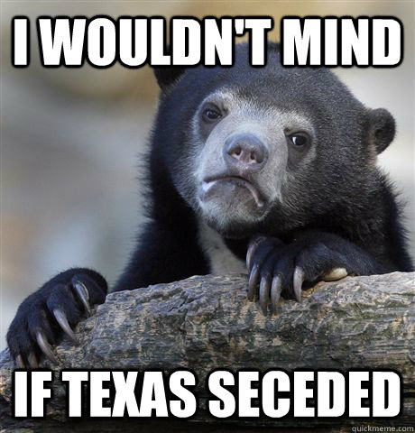 I wouldn't mind If Texas seceded - I wouldn't mind If Texas seceded  Confession Bear