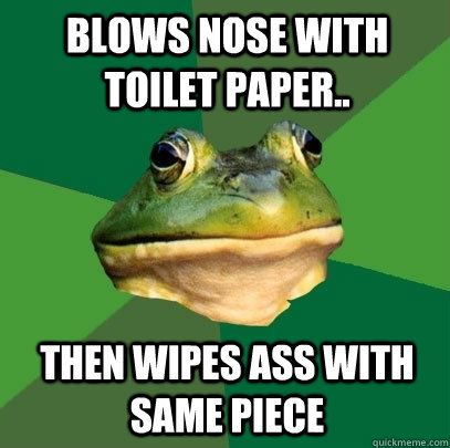 Blows nose with toilet paper.. Then wipes ass with same piece - Blows nose with toilet paper.. Then wipes ass with same piece  Foul Bachelor Frog