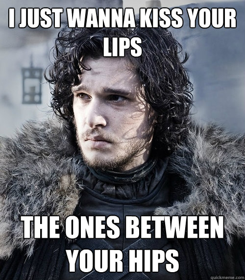 I just wanna kiss your lips The ones between your hips - I just wanna kiss your lips The ones between your hips  Jon Snow