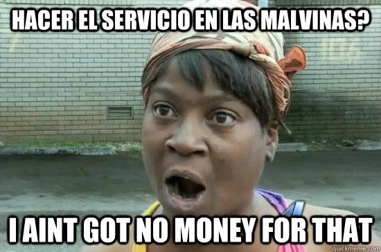 hacer el servicio en las malvinas? I AINT GOT NO MONEY FOR THAT - hacer el servicio en las malvinas? I AINT GOT NO MONEY FOR THAT  Aint nobody got time for that