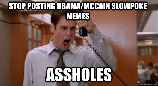 stop posting obama/mccain slowpoke memes ASSHOLEs - stop posting obama/mccain slowpoke memes ASSHOLEs  Stop Jim Carrey Asshole