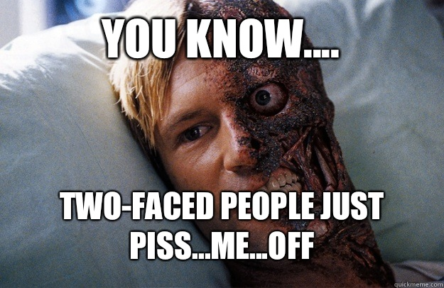 You Know Two Faced People Just Pissmeoff Two Face