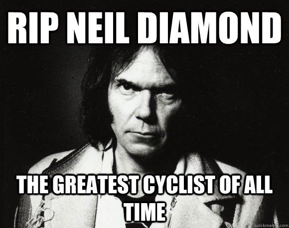 RIP Neil Diamond The Greatest Cyclist of All Time