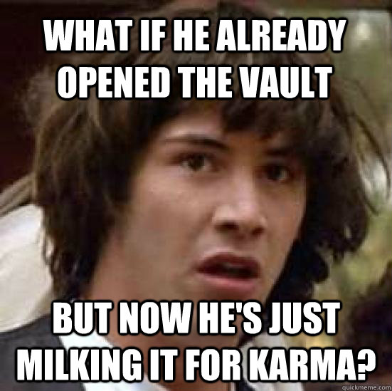 What if he already opened the vault but now he's just milking it for karma? - What if he already opened the vault but now he's just milking it for karma?  conspiracy keanu