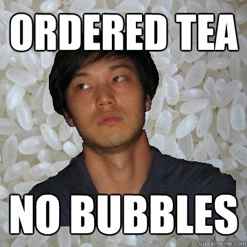 Ordered Tea No bubbles  Angry Asian