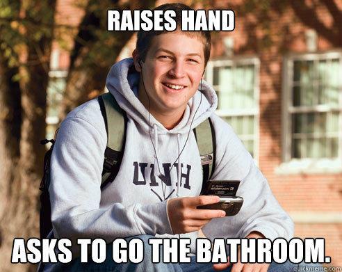 Raises Hand Asks to go the bathroom. - Raises Hand Asks to go the bathroom.  College Freshman