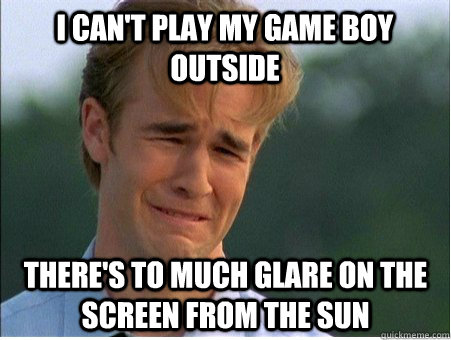 I can't play my Game Boy outside there's to much glare on the screen from the sun - I can't play my Game Boy outside there's to much glare on the screen from the sun  1990s Problems