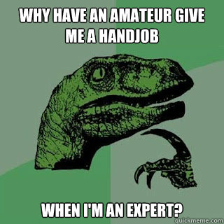 Why have an amateur give me a handjob when I'm an expert?