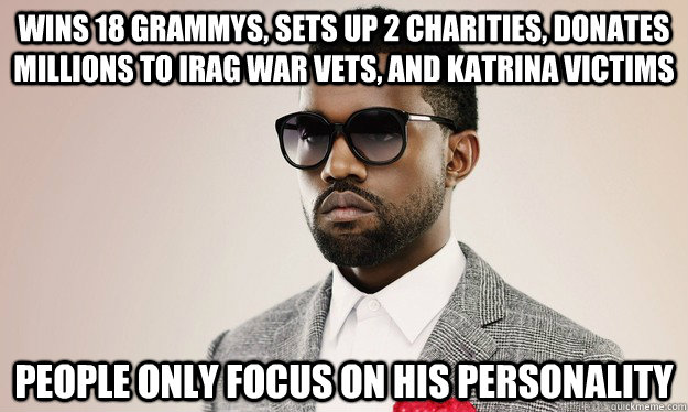 Wins 18 grammys, sets up 2 charities, donates millions to Irag war vets, and Katrina victims people only focus on his personality - Wins 18 grammys, sets up 2 charities, donates millions to Irag war vets, and Katrina victims people only focus on his personality  Bad Luck Kanye