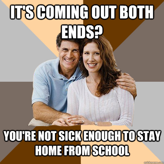 It's coming out both ends? You're not sick enough to stay home from school - It's coming out both ends? You're not sick enough to stay home from school  Scumbag Parents
