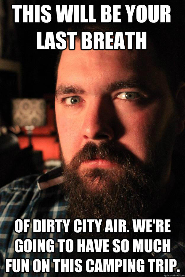 this will be your last breath of dirty city air. we're going to have so much fun on this camping trip.