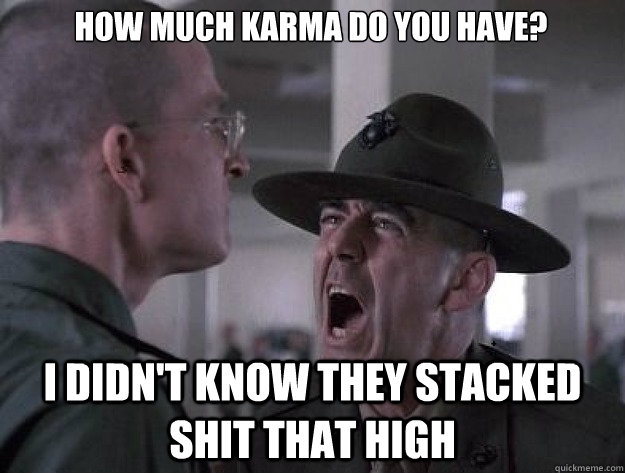 HOW MUCH KARMA DO YOU HAVE? I DIDN'T KNOW THEY STACKED SHIT THAT HIGH - HOW MUCH KARMA DO YOU HAVE? I DIDN'T KNOW THEY STACKED SHIT THAT HIGH  Drill Sergeant Nasty