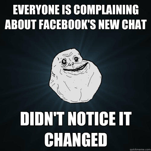 everyone is complaining about facebook's new chat didn't notice it changed - everyone is complaining about facebook's new chat didn't notice it changed  Forever Alone