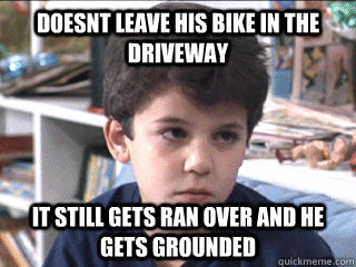 Doesnt leave his bike in the driveway it still gets ran over and he gets grounded - Doesnt leave his bike in the driveway it still gets ran over and he gets grounded  Misc
