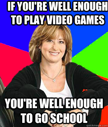 If you're well enough to play video games You're well enough to go school - If you're well enough to play video games You're well enough to go school  Sheltering Suburban Mom