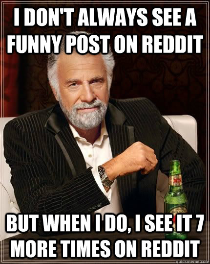I don't always see a funny post on reddit but when i do, i see it 7 more times on reddit