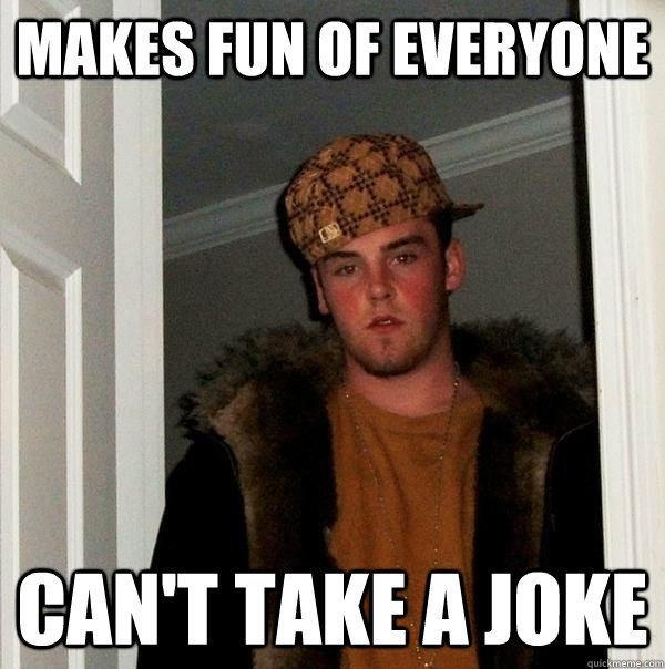 Makes fun of everyone Can't take a joke - Makes fun of everyone Can't take a joke  Scumbag Steve
