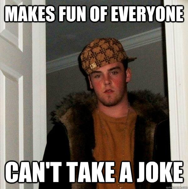 Makes fun of everyone Can't take a joke - Makes fun of everyone Can't take a joke  Scumbag Steve