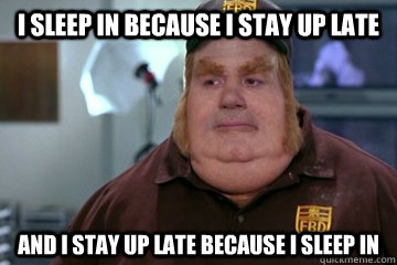 I sleep in because I stay up late And I stay up late because I sleep in