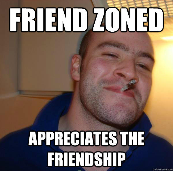 Friend Zoned Appreciates the friendship - Friend Zoned Appreciates the friendship  Good Guy Greg