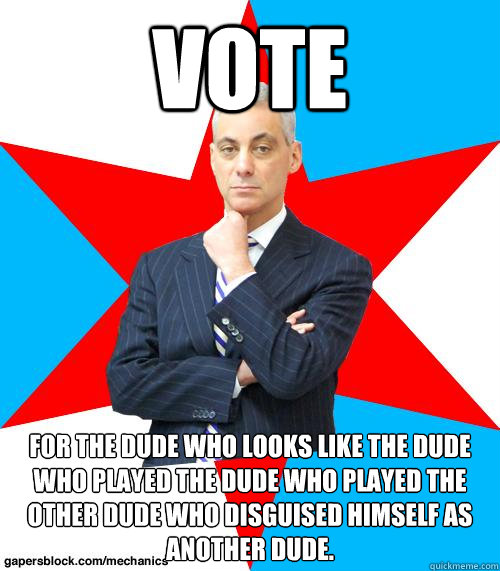 VOTE FOR THE DUDE WHO LOOKS LIKE THE DUDE WHO PLAYED THE DUDE WHO PLAYED THE OTHER DUDE WHO DISGUISED HIMSELF AS ANOTHER DUDE. - VOTE FOR THE DUDE WHO LOOKS LIKE THE DUDE WHO PLAYED THE DUDE WHO PLAYED THE OTHER DUDE WHO DISGUISED HIMSELF AS ANOTHER DUDE.  Mayor Emanuel