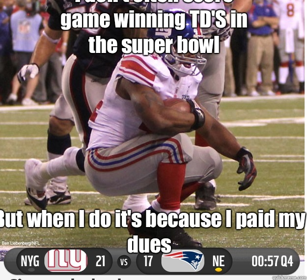 But when I do it's because I paid my dues I don't often score game winning TD'S in the super bowl  New York Giants