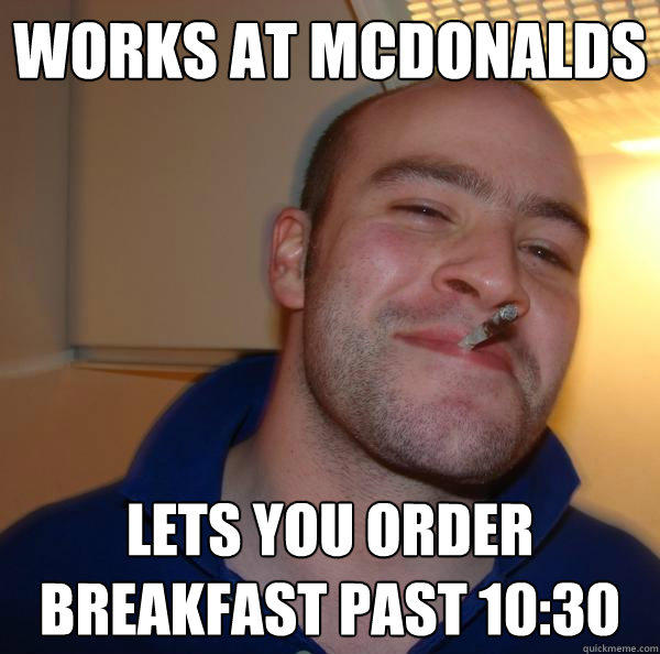 works at mcdonalds lets you order breakfast past 10:30 - works at mcdonalds lets you order breakfast past 10:30  Good Guy Greg