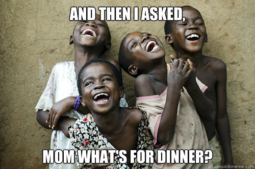 AND THEN I ASKED, MOM WHAT'S FOR DINNER?