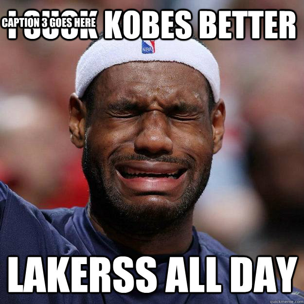 I Suck KOBES BETTER Lakerss All Day Caption 3 goes here  Lebron Crying