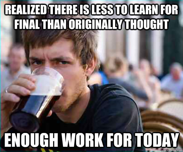 realized there is less to learn for final than originally thought enough work for today - realized there is less to learn for final than originally thought enough work for today  Lazy College Senior