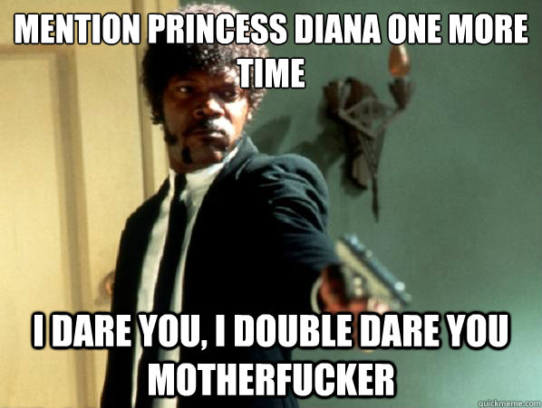 MENTION PRINCESS DIANA ONE MORE TIME  I DARE YOU, I DOUBLE DARE YOU MOTHERFUCKER - MENTION PRINCESS DIANA ONE MORE TIME  I DARE YOU, I DOUBLE DARE YOU MOTHERFUCKER  Say It Again Sam