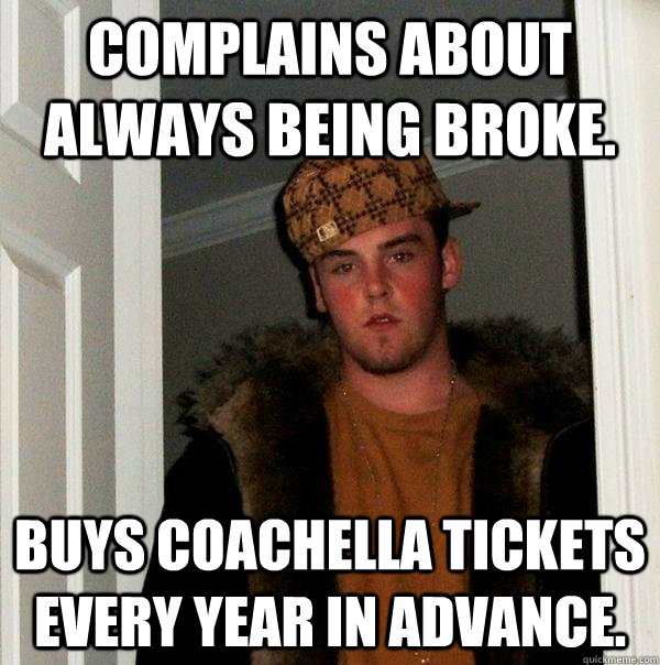 Complains about always being broke. Buys Coachella tickets every year in advance. - Complains about always being broke. Buys Coachella tickets every year in advance.  Scumbag Steve
