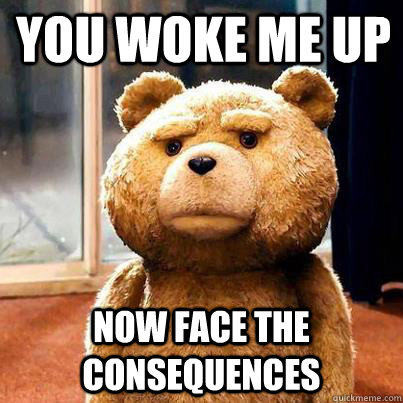 YOU WOKE ME UP NOW FACE THE CONSEQUENCES