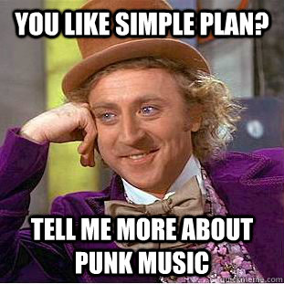 you like simple plan? tell me more about punk music  - you like simple plan? tell me more about punk music   Condescending Wonka