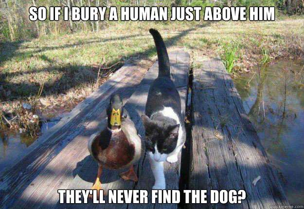 So if i bury a human just above him they'll never find the dog?