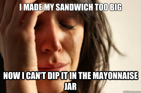 I made my sandwich too big Now I can't dip it in the mayonnaise jar - I made my sandwich too big Now I can't dip it in the mayonnaise jar  First World Problems