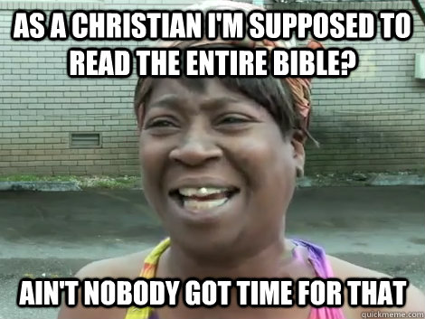 As a Christian I'm supposed to read the entire bible? Ain't Nobody Got Time For that