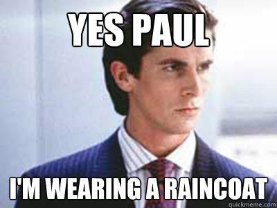 yes paul i'm wearing a raincoat