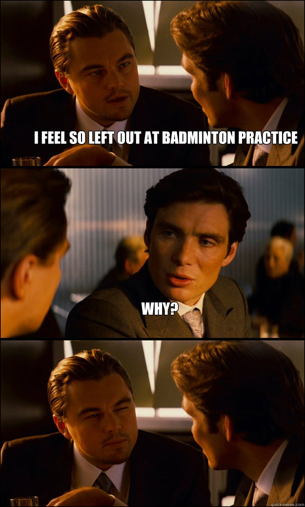 da915bc1d54e8624b2ee7bf1feddf035d77381fc5c0dba0212f4641b3f2dea8a i feel so left out at badminton practice why? inception quickmeme