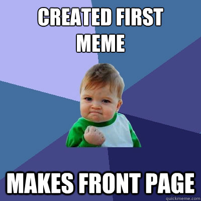 created first  meme Makes front page - created first  meme Makes front page  Success Kid