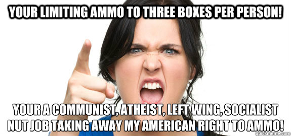 Your limiting ammo to three boxes per person! Your a communist, atheist, left wing, socialist nut job taking away my American right to ammo! - Your limiting ammo to three boxes per person! Your a communist, atheist, left wing, socialist nut job taking away my American right to ammo!  Angry Customer
