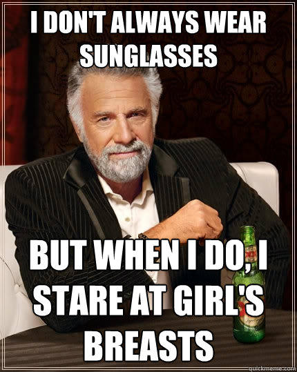 I don't always wear sunglasses But when I do, I stare at girl's breasts - I don't always wear sunglasses But when I do, I stare at girl's breasts  The Most Interesting Man In The World