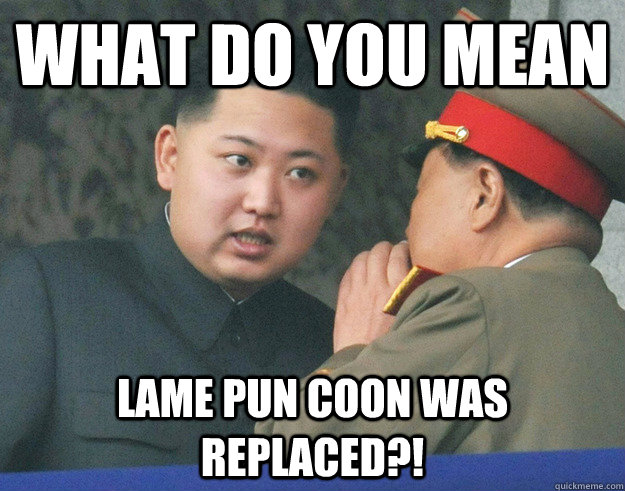 what do you mean lame pun coon was replaced?!