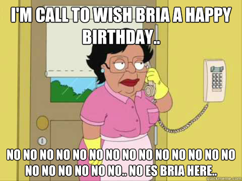 I'm call to wish bria a happy birthday.. No no no no no no no no no no no no no no no no no no no no.. No es Bria here.. - I'm call to wish bria a happy birthday.. No no no no no no no no no no no no no no no no no no no no.. No es Bria here..  Family Guy Maid Meme