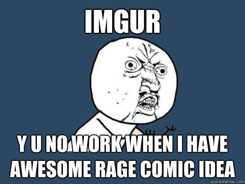 IMGUR Y U NO WORK WHEN I HAVE AWESOME RAGE COMIC IDEA - IMGUR Y U NO WORK WHEN I HAVE AWESOME RAGE COMIC IDEA  Y U No