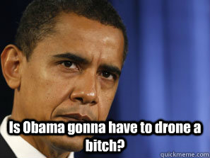 Is Obama Gonna Have To Drone A Bitch