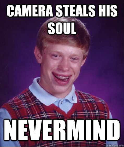 Camera steals his soul Nevermind  Bad Luck Brian