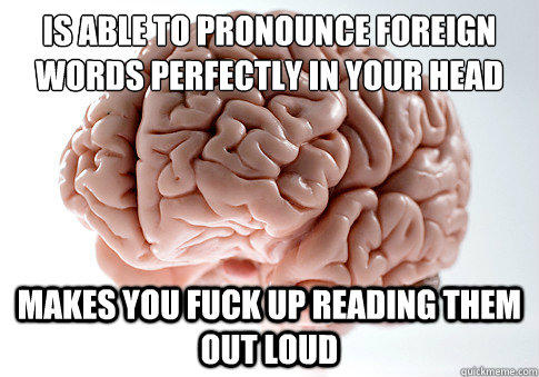 is able to pronounce foreign words perfectly in your head makes you fuck up reading them out loud - is able to pronounce foreign words perfectly in your head makes you fuck up reading them out loud  Scumbag Brain